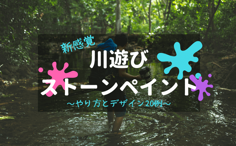 新感覚川遊び ストーンペイント~やり方とデザイン20例~