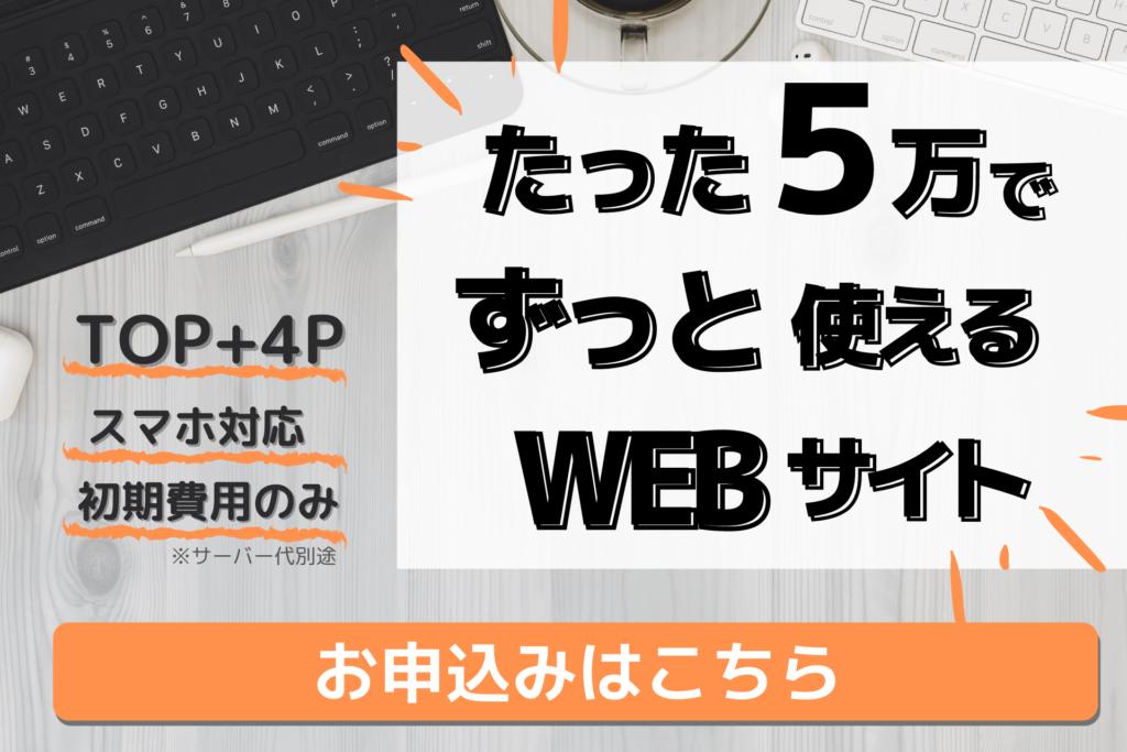 たった5万円でずっと使えるWEBサイト制作。TOPページ+4ページ、スマホ対応OK、初期費用のみ(※サーバー代は別途)お申し込みはこちら!