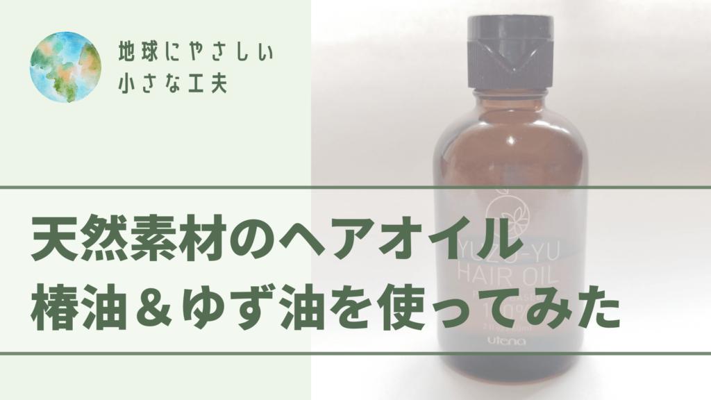 地球にやさしい小さな工夫 天然素材のヘアオイル椿油&ゆず油を使ってみた